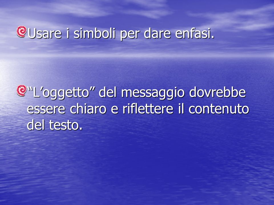 Usare i simboli per dare enfasi. Loggetto del messaggio dovrebbe essere chiaro e riflettere il contenuto del testo.