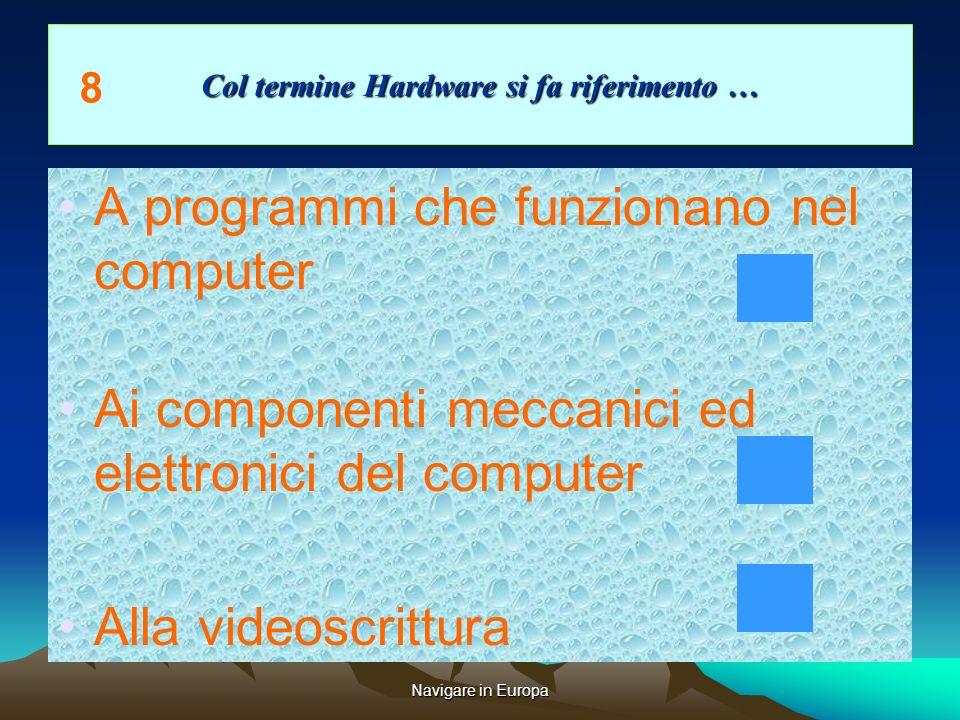 Navigare in Europa Col termine Hardware si fa riferimento … A programmi che funzionano nel computer Ai componenti meccanici ed elettronici del computer Alla videoscrittura 8