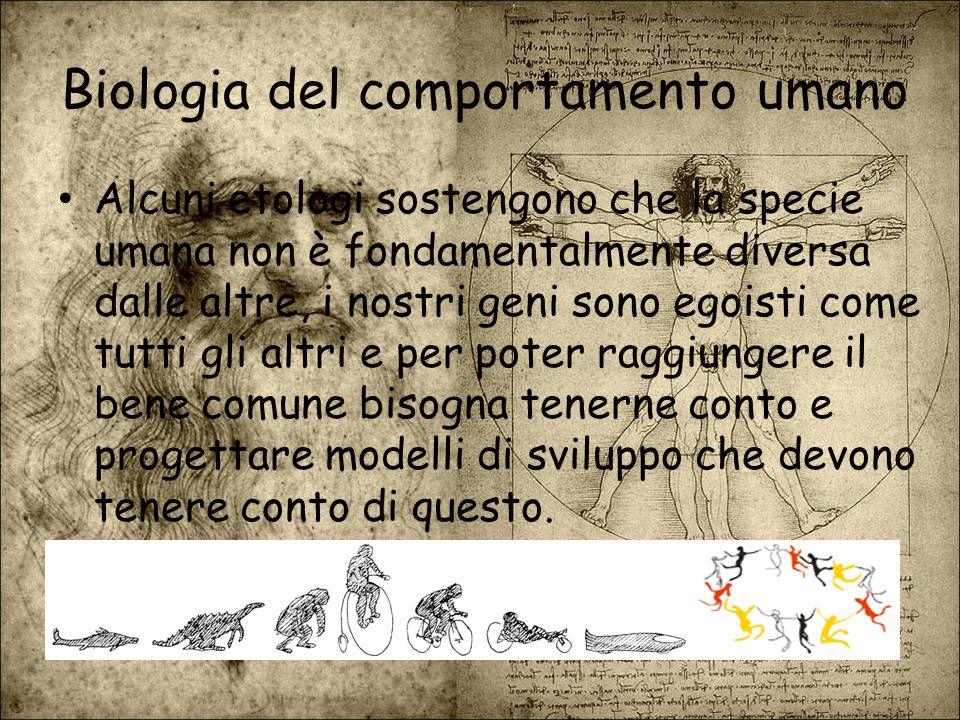 Biologia del comportamento umano Alcuni etologi sostengono che la specie umana non è fondamentalmente diversa dalle altre, i nostri geni sono egoisti