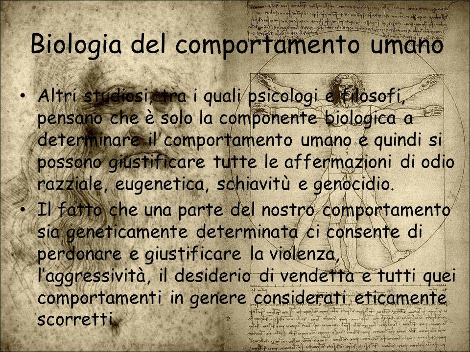 Biologia del comportamento umano Altri studiosi, tra i quali psicologi e filosofi, pensano che è solo la componente biologica a determinare il comport