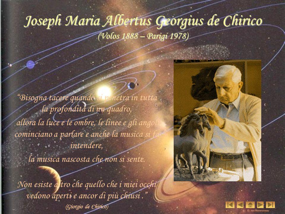 Joseph Maria Albertus Georgius de Chirico (Volos 1888 – Parigi 1978) Bisogna tacere quando si penetra in tutta la profondità di un quadro, allora la l