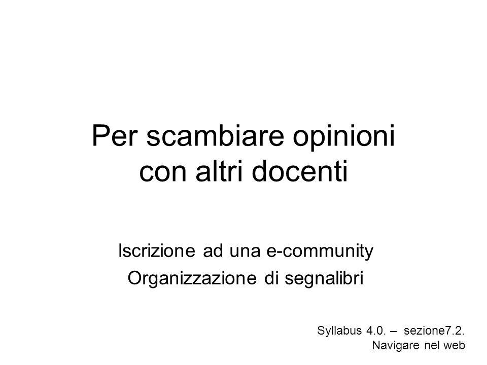 Per scambiare opinioni con altri docenti Iscrizione ad una e-community Organizzazione di segnalibri Syllabus 4.0. – sezione7.2. Navigare nel web