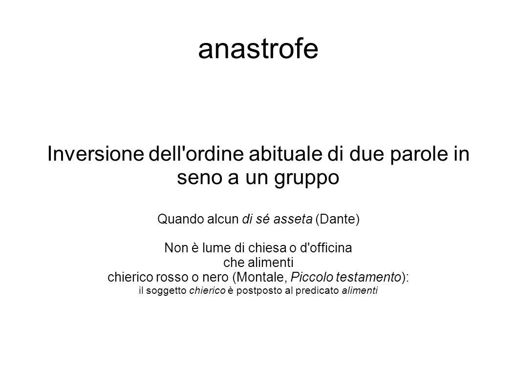 anastrofe Inversione dell'ordine abituale di due parole in seno a un gruppo Quando alcun di sé asseta (Dante) Non è lume di chiesa o d'officina che al