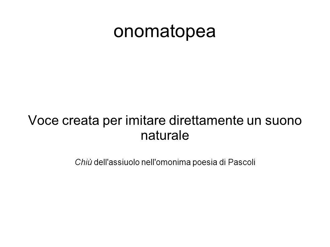 onomatopea Voce creata per imitare direttamente un suono naturale Chiù dell'assiuolo nell'omonima poesia di Pascoli