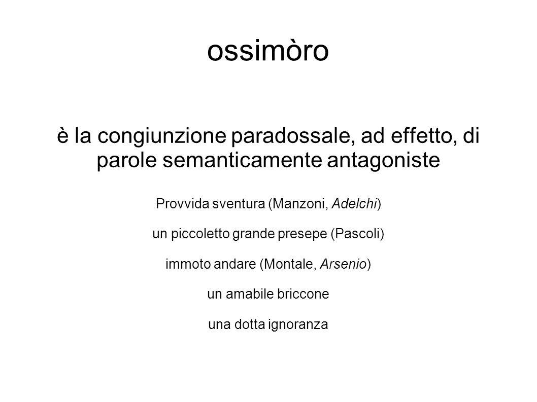 ossimòro è la congiunzione paradossale, ad effetto, di parole semanticamente antagoniste Provvida sventura (Manzoni, Adelchi) un piccoletto grande pre