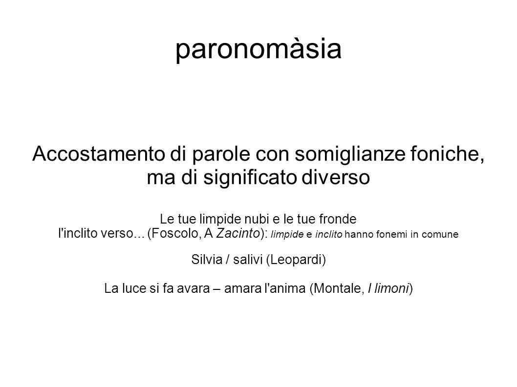 paronomàsia Accostamento di parole con somiglianze foniche, ma di significato diverso Le tue limpide nubi e le tue fronde l'inclito verso... (Foscolo,