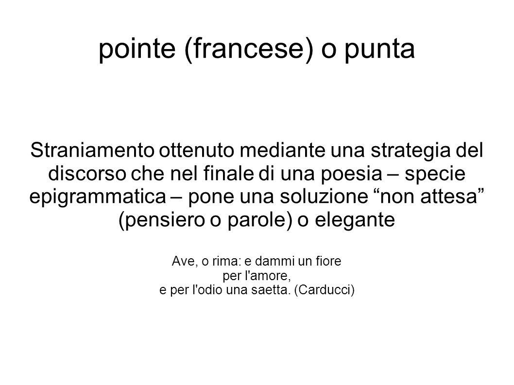 pointe (francese) o punta Straniamento ottenuto mediante una strategia del discorso che nel finale di una poesia – specie epigrammatica – pone una sol