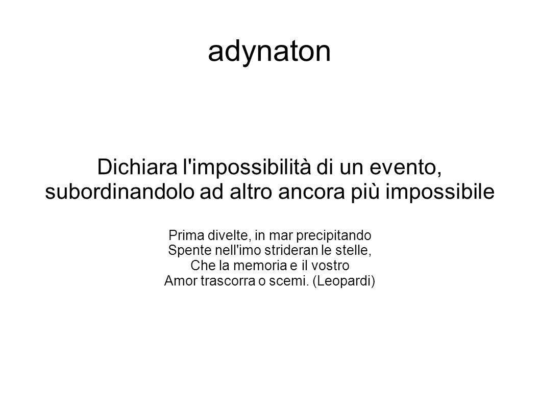 adynaton Dichiara l'impossibilità di un evento, subordinandolo ad altro ancora più impossibile Prima divelte, in mar precipitando Spente nell'imo stri