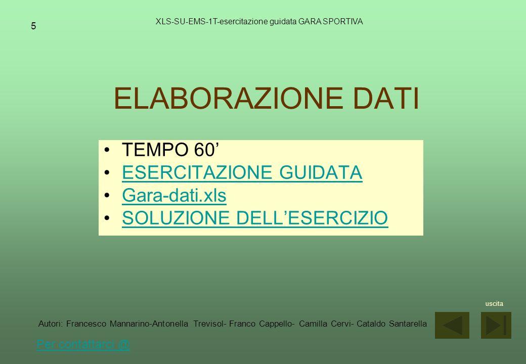 6 FORMATTAZIONE XLS-SU-EMS-1T-esercitazione guidata GARA SPORTIVA TEMPO 60 ESERCITAZIONE GUIDATA Gara-elab.xls SOLUZIONE DELLESERCIZIO uscita Autori: Francesco Mannarino-Antonella Trevisol- Franco Cappello- Camilla Cervi- Cataldo Santarella Per contattarci @