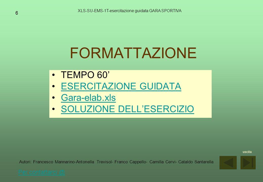 7 GRAFICI XLS-SU-EMS-1T-esercitazione guidata GARA SPORTIVA TEMPO 60 ESERCITAZIONE GUIDATA Gara-formatt.xls SOLUZIONE DELLESERCIZIO uscita Autori: Francesco Mannarino-Antonella Trevisol- Franco Cappello- Camilla Cervi- Cataldo Santarella Per contattarci @