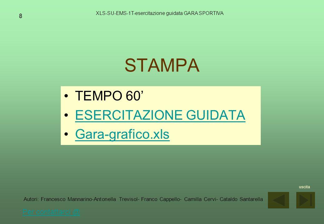 9 AUTORI XLS-SU-EMS-1T-esercitazione guidata GARA SPORTIVA MANNARINO FRANCESCO francesco.mannarino@istruzione.it TREVISOL ANTONELLA antonella.trevisol@istruzione.it CAPPELLO FRANCO franco.cappello@istruzione.it CERVI CAMILLA camilla.cervi@istruzione.it SANTARELLA CATALDO cataldo.santarella@istruzione.it uscita Autori: Francesco Mannarino-Antonella Trevisol- Franco Cappello- Camilla Cervi- Cataldo Santarella