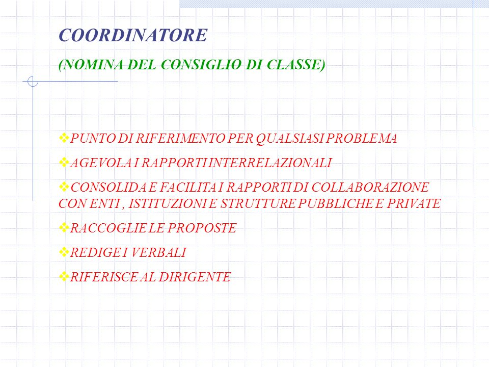 COORDINATORE (NOMINA DEL CONSIGLIO DI CLASSE) PUNTO DI RIFERIMENTO PER QUALSIASI PROBLEMA AGEVOLA I RAPPORTI INTERRELAZIONALI CONSOLIDA E FACILITA I RAPPORTI DI COLLABORAZIONE CON ENTI, ISTITUZIONI E STRUTTURE PUBBLICHE E PRIVATE RACCOGLIE LE PROPOSTE REDIGE I VERBALI RIFERISCE AL DIRIGENTE