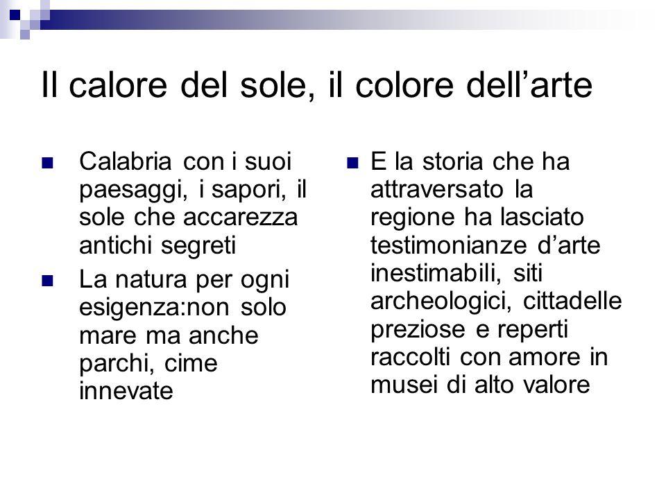 Il calore del sole, il colore dellarte Calabria con i suoi paesaggi, i sapori, il sole che accarezza antichi segreti La natura per ogni esigenza:non s