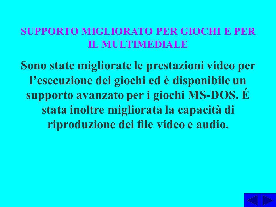 SUPPORTO MIGLIORATO PER GIOCHI E PER IL MULTIMEDIALE Sono state migliorate le prestazioni video per lesecuzione dei giochi ed è disponibile un supporto avanzato per i giochi MS-DOS.