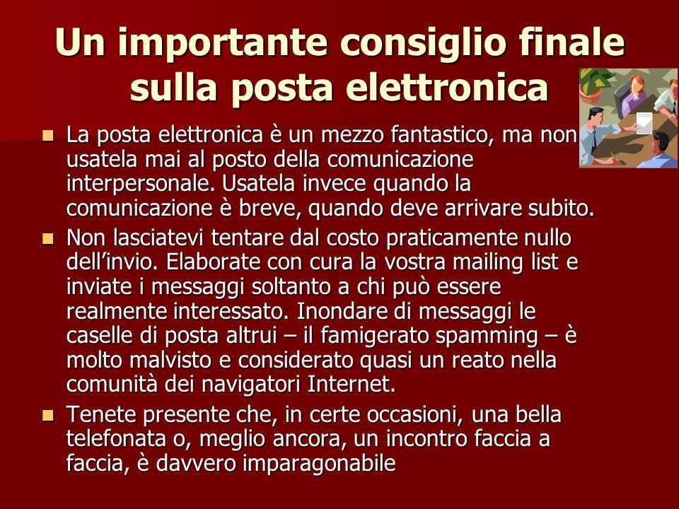 Un importante consiglio finale sulla posta elettronica La posta elettronica è un mezzo fantastico, ma non usatela mai al posto della comunicazione interpersonale.