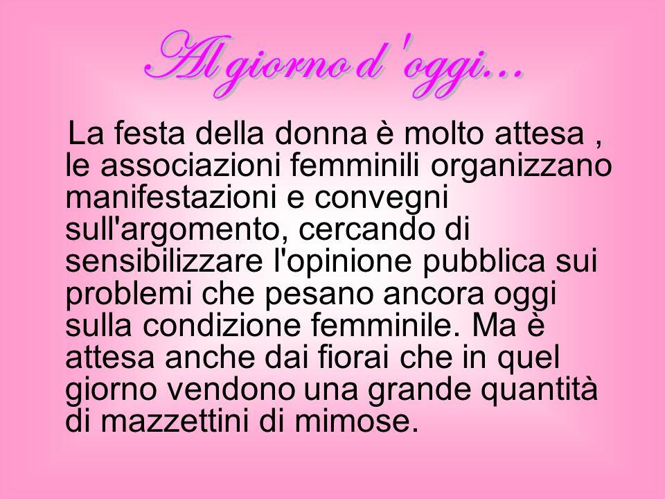 La festa della donna è molto attesa, le associazioni femminili organizzano manifestazioni e convegni sull argomento, cercando di sensibilizzare l opinione pubblica sui problemi che pesano ancora oggi sulla condizione femminile.