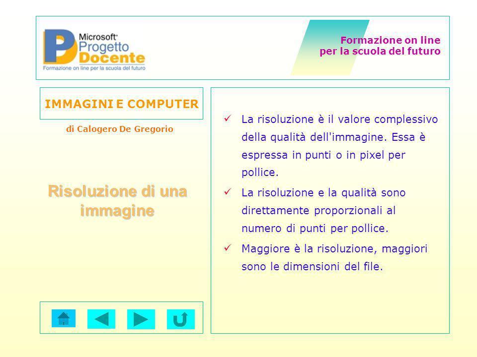 Formazione on line per la scuola del futuro IMMAGINI E COMPUTER di Calogero De Gregorio Risoluzione di una immagine La risoluzione è il valore comples