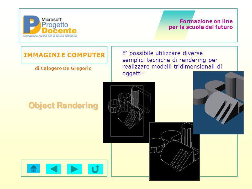 Formazione on line per la scuola del futuro IMMAGINI E COMPUTER di Calogero De Gregorio Object Rendering E possibile utilizzare diverse semplici tecni