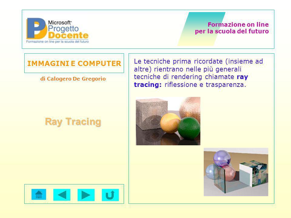 Formazione on line per la scuola del futuro IMMAGINI E COMPUTER di Calogero De Gregorio Ray Tracing Le tecniche prima ricordate (insieme ad altre) rie