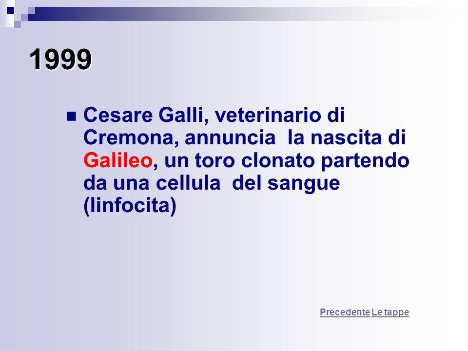 1999 Cesare Galli, veterinario di Cremona, annuncia la nascita di Galileo, un toro clonato partendo da una cellula del sangue (linfocita) PrecedentePr