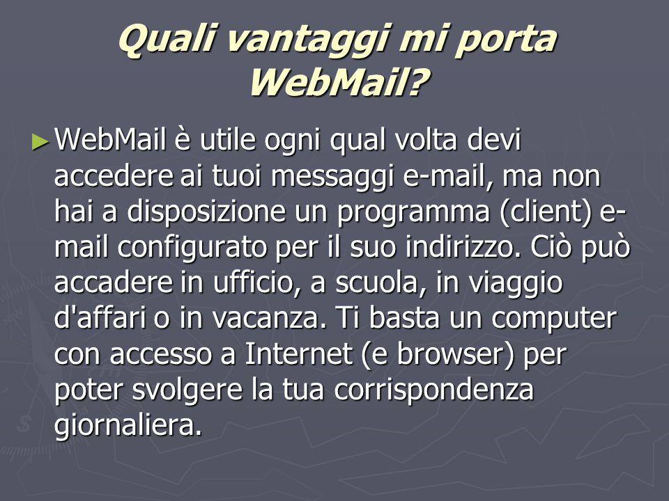 Quali vantaggi mi porta WebMail? WebMail è utile ogni qual volta devi accedere ai tuoi messaggi e-mail, ma non hai a disposizione un programma (client