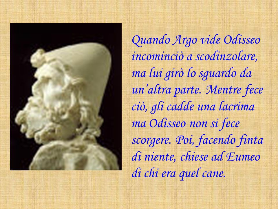Quando Argo vide Odisseo incominciò a scodinzolare, ma lui girò lo sguardo da unaltra parte. Mentre fece ciò, gli cadde una lacrima ma Odisseo non si