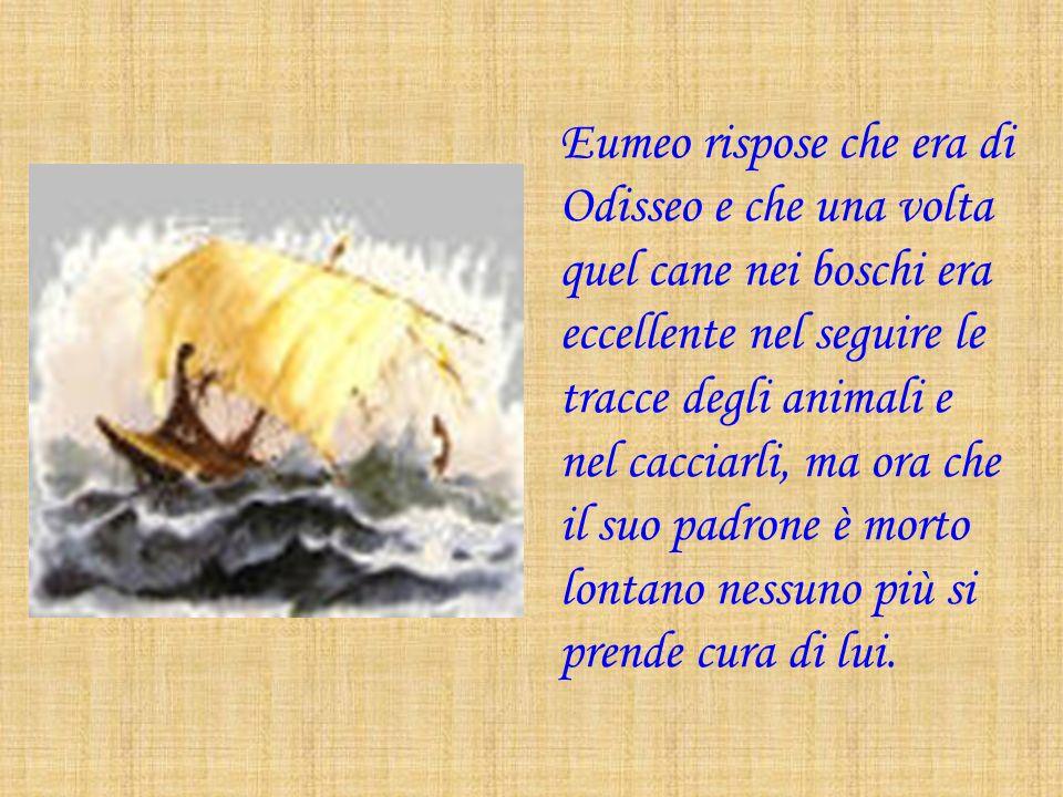 Eumeo rispose che era di Odisseo e che una volta quel cane nei boschi era eccellente nel seguire le tracce degli animali e nel cacciarli, ma ora che i