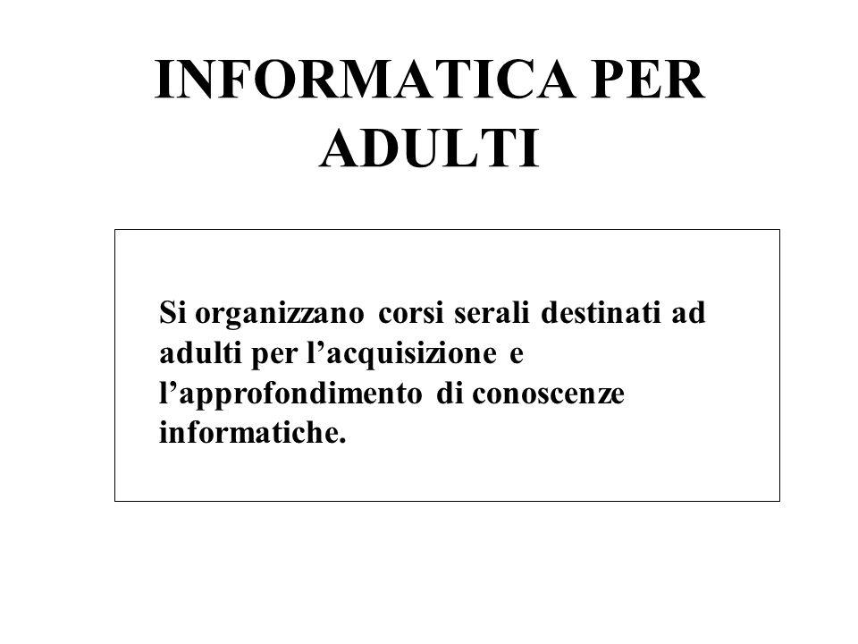 INFORMATICA PER ADULTI Si organizzano corsi serali destinati ad adulti per lacquisizione e lapprofondimento di conoscenze informatiche.