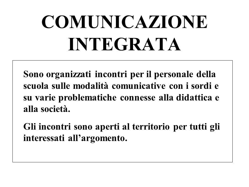 COMUNICAZIONE INTEGRATA Sono organizzati incontri per il personale della scuola sulle modalità comunicative con i sordi e su varie problematiche connesse alla didattica e alla società.