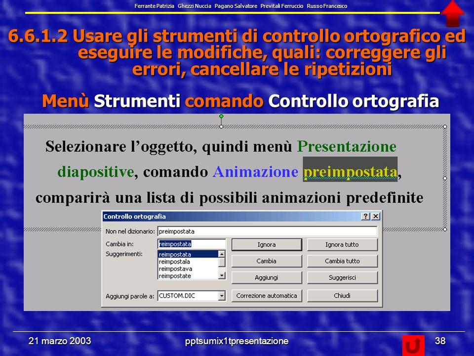 21 marzo 2003pptsumix1tpresentazione37 6.6.1.1 Selezionare il corretto formato della presentazione, quale: lavagna luminosa, volantino, diapositiva da 35 mm, presentazione su schermo –Presentazione su schermo – Lettera USA (21,6x27,9cm) – A4 – Diapositive 35 mm – Lucidi – Striscione – Personalizzato Menù File e comando Imposta pagina, compare la finestra Imposta pagina, da cui selezionare: Ferrante Patrizia Ghezzi Nuccia Pagano Salvatore Previtali Ferruccio Russo Francesco