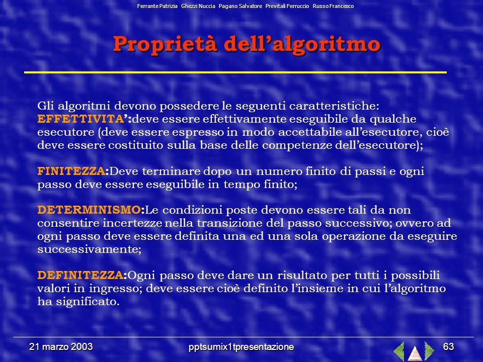 21 marzo 2003pptsumix1tpresentazione62 Lalgoritmo Lalgoritmo Si possono descrivere le azioni elencandole in maniera sequenziale: l algoritmo è una sequenza finita di azioni che conduce alla soluzione di un problema.
