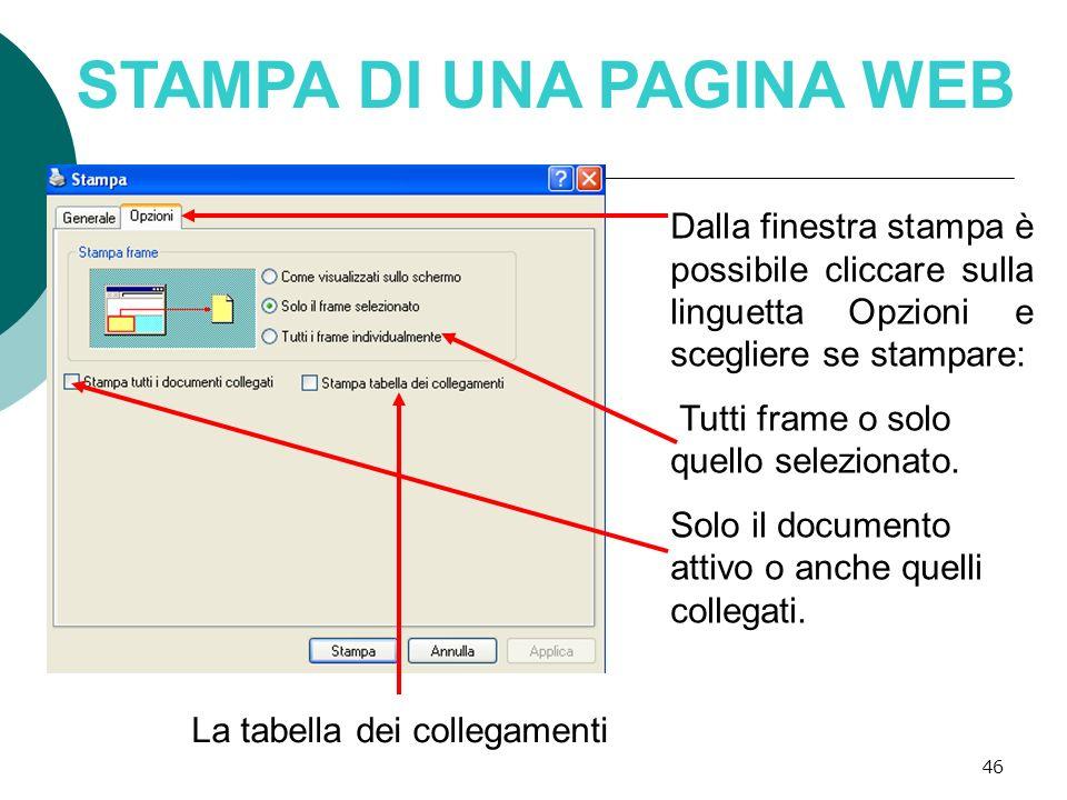 46 STAMPA DI UNA PAGINA WEB Dalla finestra stampa è possibile cliccare sulla linguetta Opzioni e scegliere se stampare: Tutti frame o solo quello sele