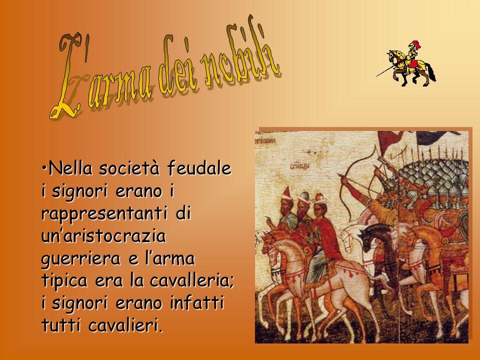 Nella società feudale i signori erano i rappresentanti di unaristocrazia guerriera e larma tipica era la cavalleria; i signori erano infatti tutti cav
