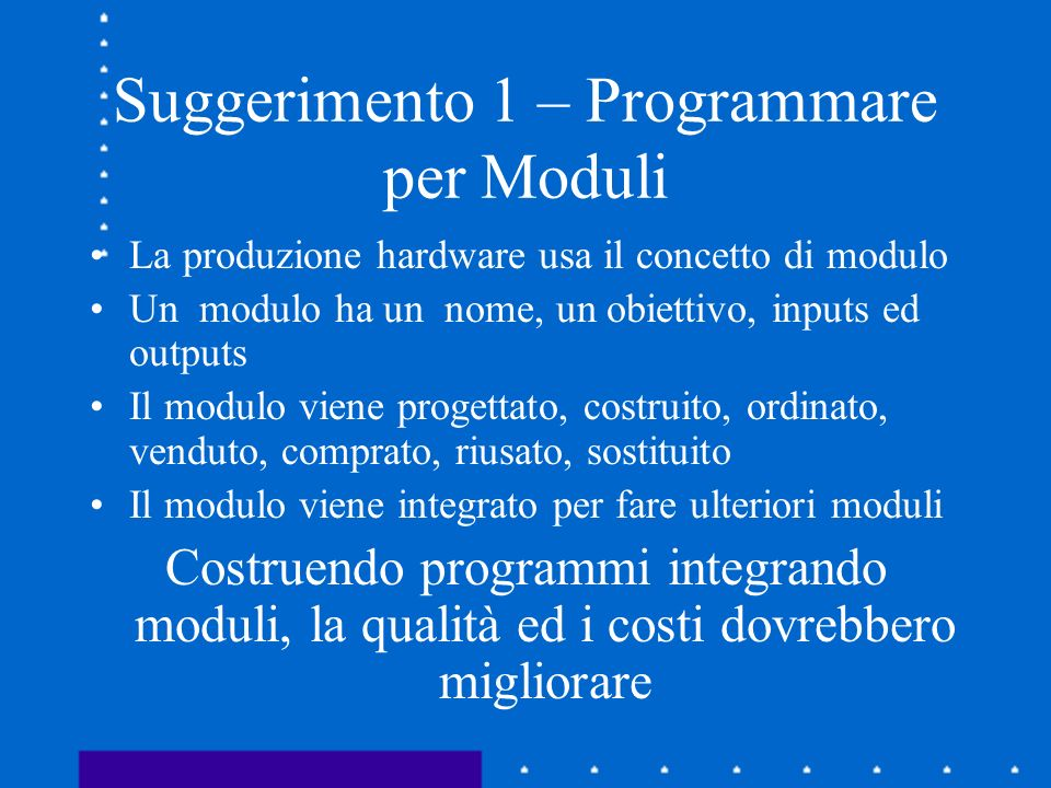 Suggerimento 1 – Programmare per Moduli La produzione hardware usa il concetto di modulo Un modulo ha un nome, un obiettivo, inputs ed outputs Il modu