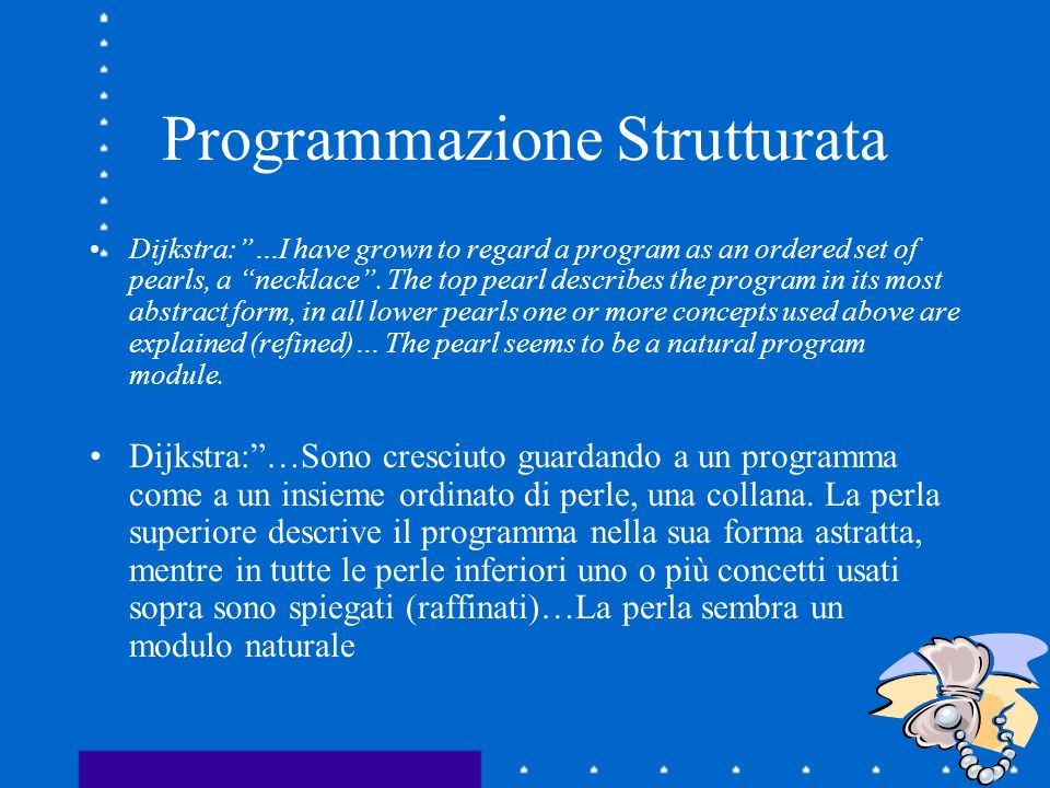 Programmazione Strutturata Dijkstra:…I have grown to regard a program as an ordered set of pearls, a necklace. The top pearl describes the program in