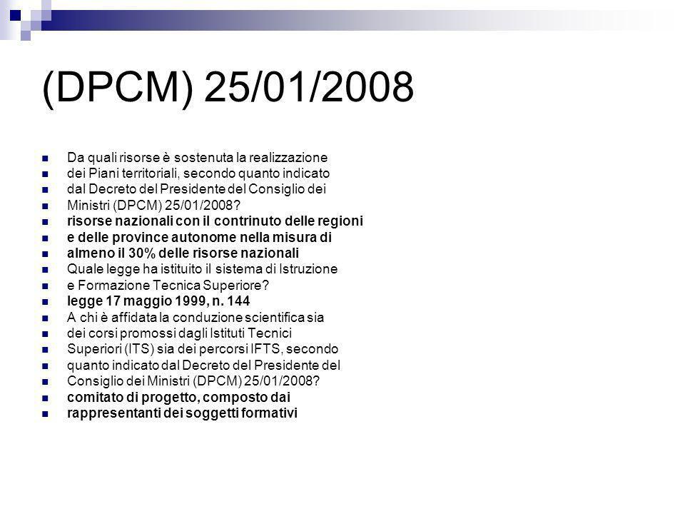 (DPCM) 25/01/2008 Secondo quanto indicato dal Decreto del Presidente del Consiglio dei Ministri (DPCM) 25/01/2008, i curricoli sia dei corsi promossi dagli Istituti Tecnici Superiori (ITS) sia dei percorsi IFTS fanno riferimento a: sia a competenze comuni che a competenze tecnico professionali riguardanti la specifica figura Secondo quanto indicato dal Decreto del Presidente del Consiglio dei Ministri (DPCM) 25/01/2008, quali sono le competenze comuni alle quali si riferiscono i curricoli sia dei corsi promossi dagli Istituti Tecnici Superiori (ITS) sia dei percorsi IFTS.