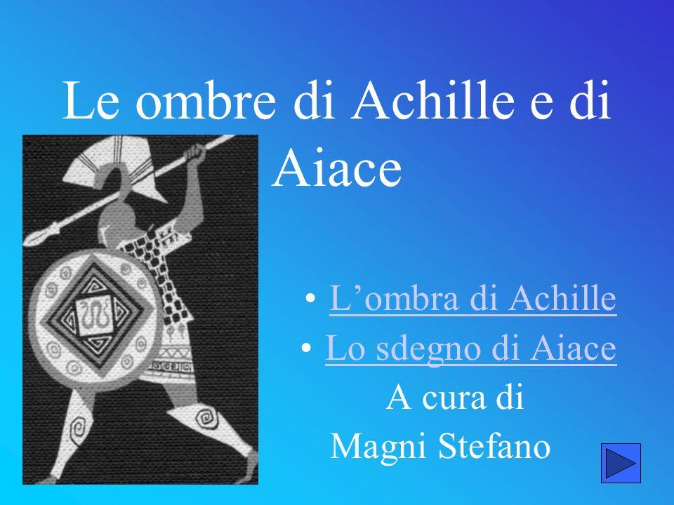 Le ombre di Achille e di Aiace Lombra di Achille Lo sdegno di Aiace A cura di Magni Stefano