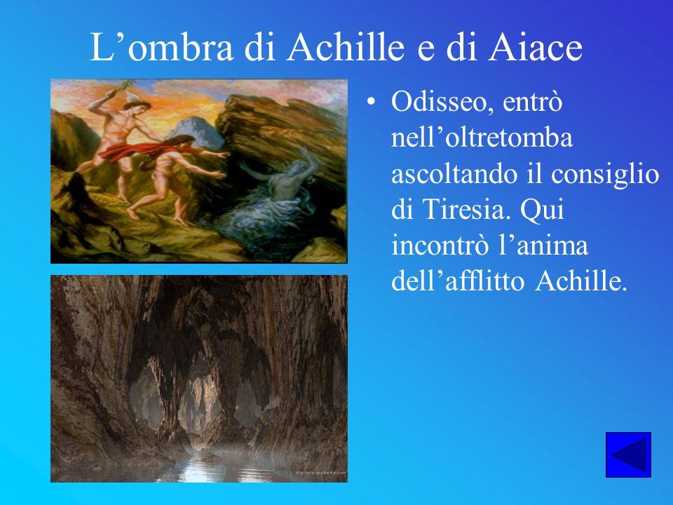Lombra di Achille e di Aiace Odisseo, entrò nelloltretomba ascoltando il consiglio di Tiresia. Qui incontrò lanima dellafflitto Achille.