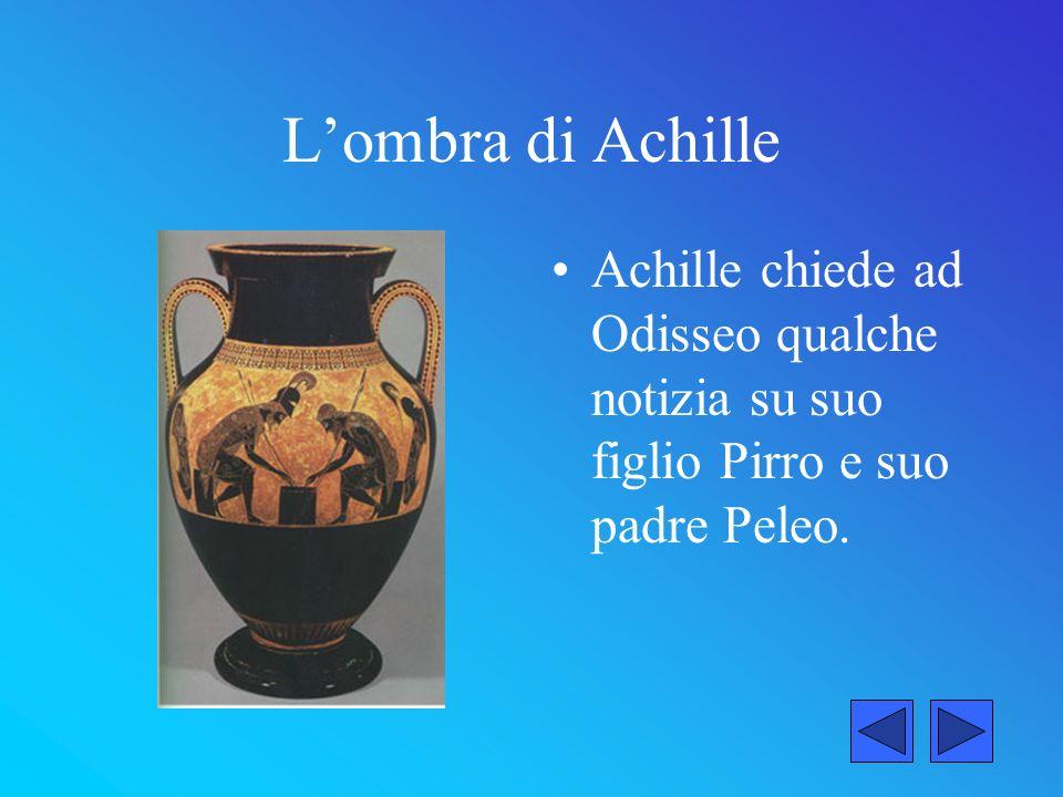 Lombra di Achille Odisseo dice ad Achille che suo figlio si è comportato come un grande guerriero sotto le mura di Troia, così Achille si alzò e si allontanò fiero delle imprese di suo figlio
