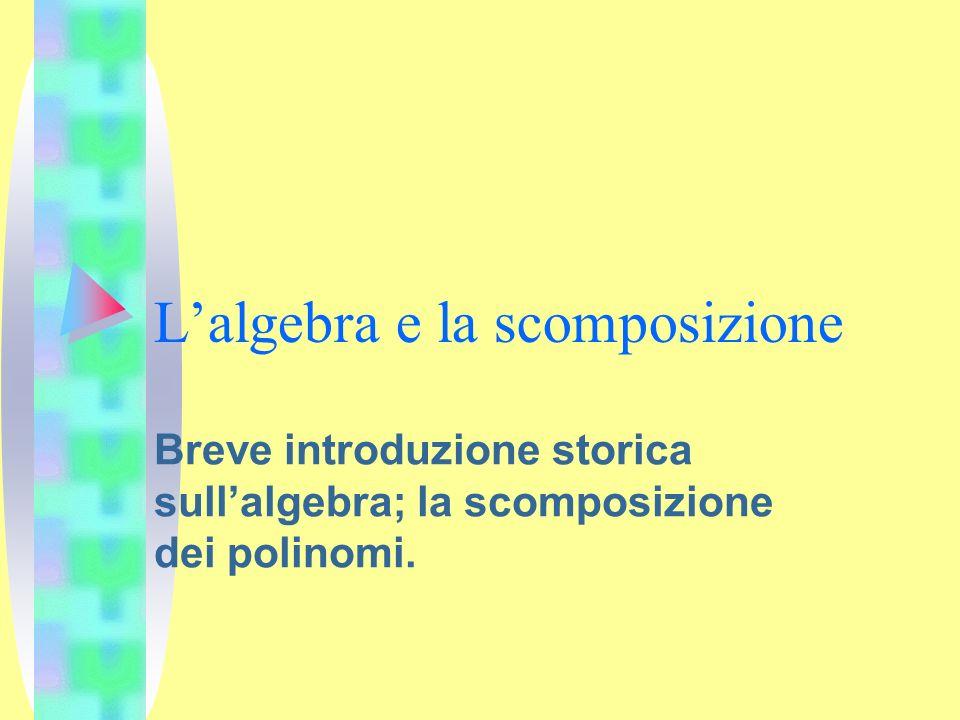 Lalgebra e la scomposizione Breve introduzione storica sullalgebra; la scomposizione dei polinomi.