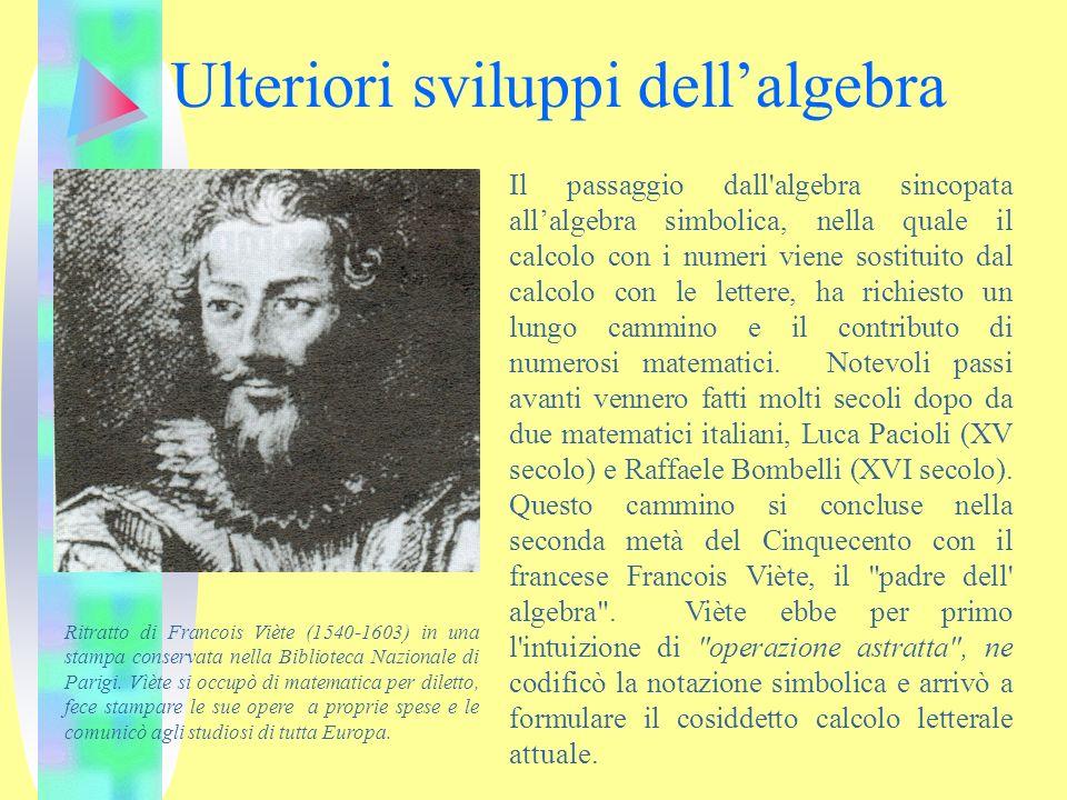 Ulteriori sviluppi dellalgebra Il passaggio dall'algebra sincopata allalgebra simbolica, nella quale il calcolo con i numeri viene sostituito dal calc