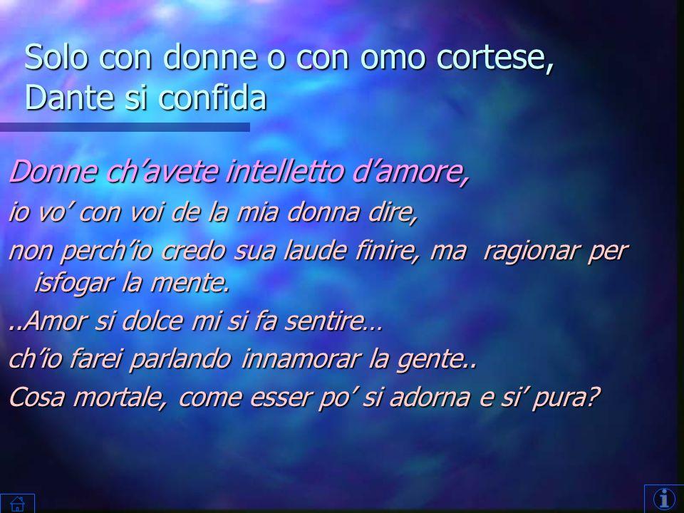 Solo con donne o con omo cortese, Dante si confida Donne chavete intelletto damore, io vo con voi de la mia donna dire, non perchio credo sua laude finire, ma ragionar per isfogar la mente...Amor si dolce mi si fa sentire… chio farei parlando innamorar la gente..