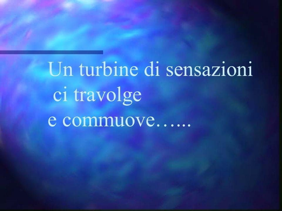 Un turbine di sensazioni ci travolge e commuove…...