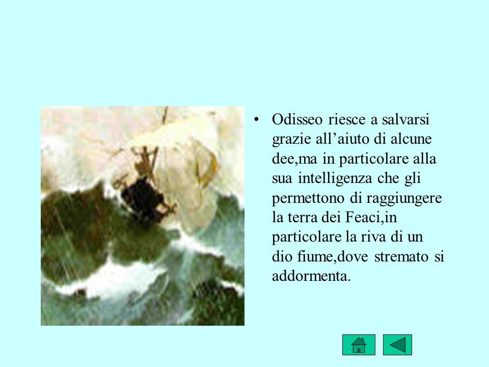 Odisseo riesce a salvarsi grazie allaiuto di alcune dee,ma in particolare alla sua intelligenza che gli permettono di raggiungere la terra dei Feaci,i