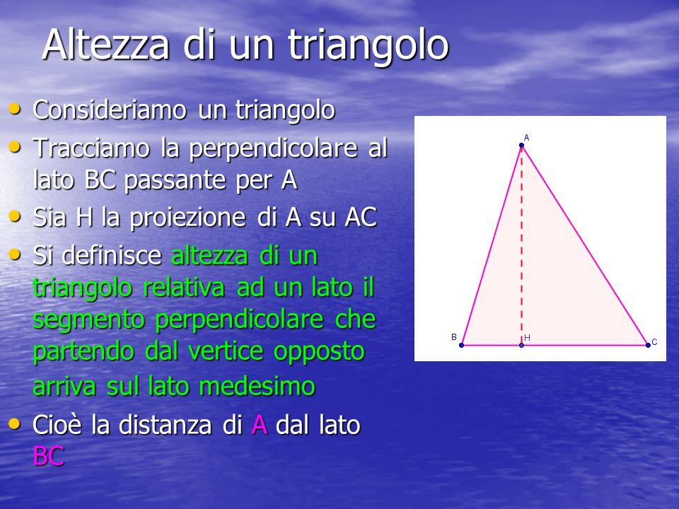 Altezza di un triangolo Consideriamo un triangolo Consideriamo un triangolo Tracciamo la perpendicolare al lato BC passante per A Tracciamo la perpendicolare al lato BC passante per A Sia H la proiezione di A su AC Sia H la proiezione di A su AC Si definisce altezza di un triangolo relativa ad un lato il segmento perpendicolare che partendo dal vertice opposto arriva sul lato medesimo Si definisce altezza di un triangolo relativa ad un lato il segmento perpendicolare che partendo dal vertice opposto arriva sul lato medesimo Cioè la distanza di A dal lato BC Cioè la distanza di A dal lato BC