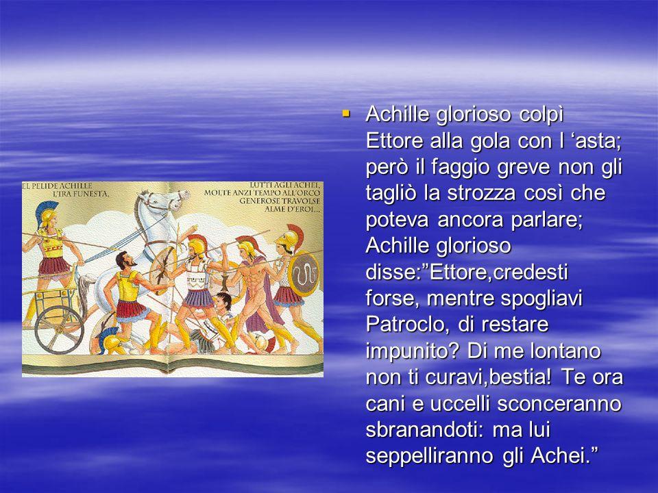 Achille glorioso colpì Ettore alla gola con l asta; però il faggio greve non gli tagliò la strozza così che poteva ancora parlare; Achille glorioso di