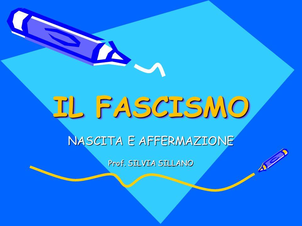 IL FASCISMO NASCITA E AFFERMAZIONE Prof. SILVIA SILLANO