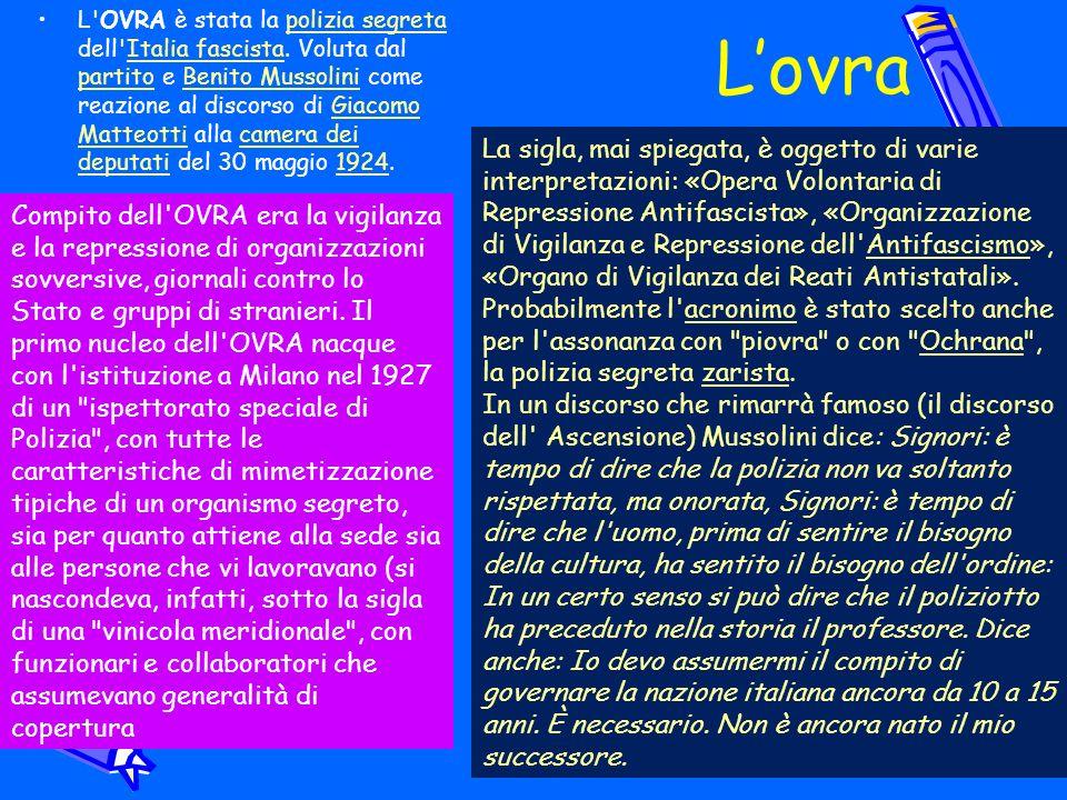 Lovra L'OVRA è stata la polizia segreta dell'Italia fascista. Voluta dal partito e Benito Mussolini come reazione al discorso di Giacomo Matteotti all