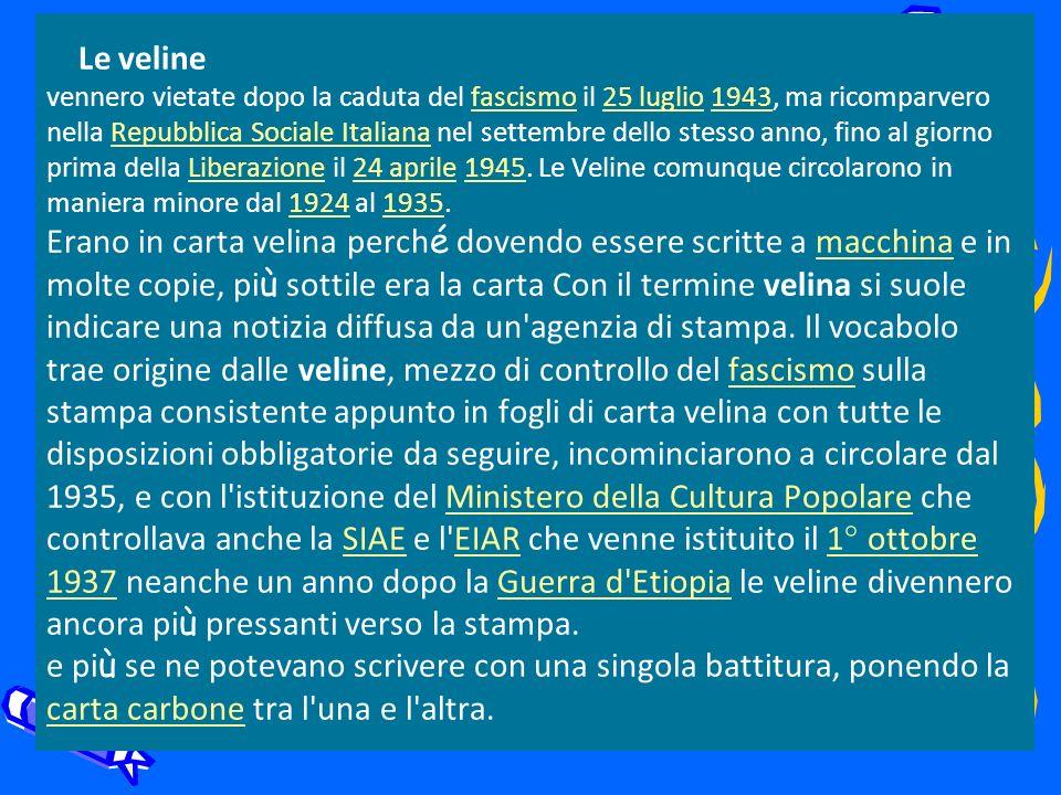 Le veline vennero vietate dopo la caduta del fascismo il 25 luglio 1943, ma ricomparvero nella Repubblica Sociale Italiana nel settembre dello stesso