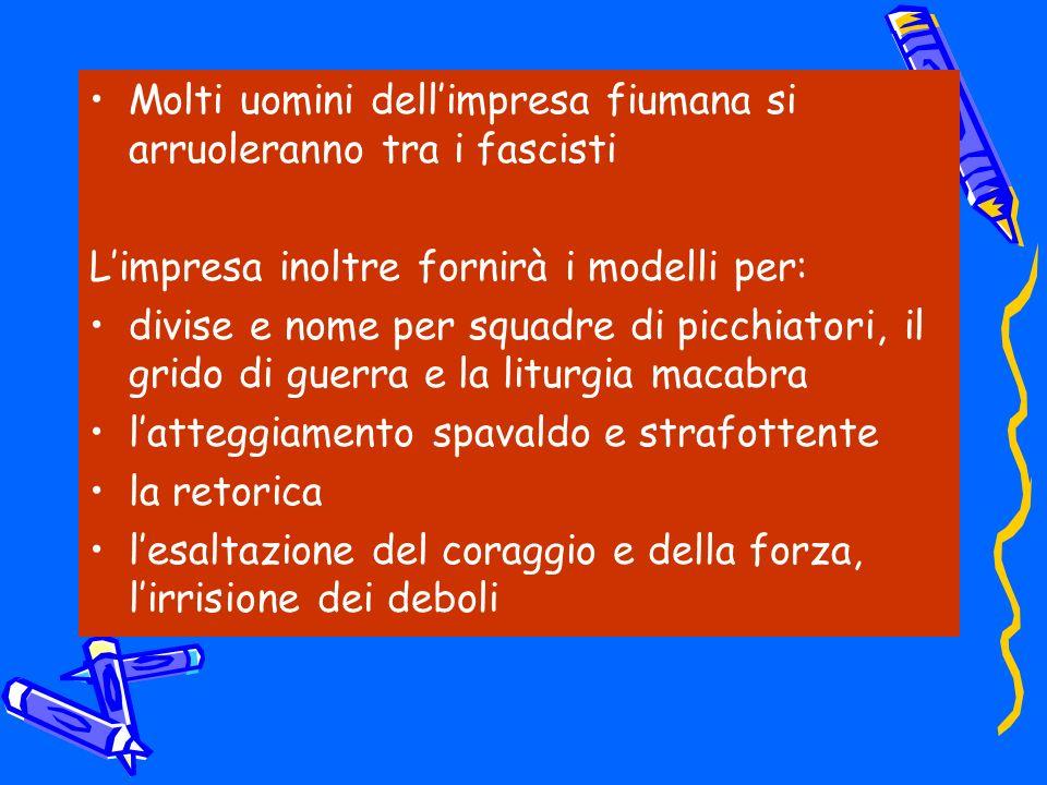 Molti uomini dellimpresa fiumana si arruoleranno tra i fascisti Limpresa inoltre fornirà i modelli per: divise e nome per squadre di picchiatori, il g